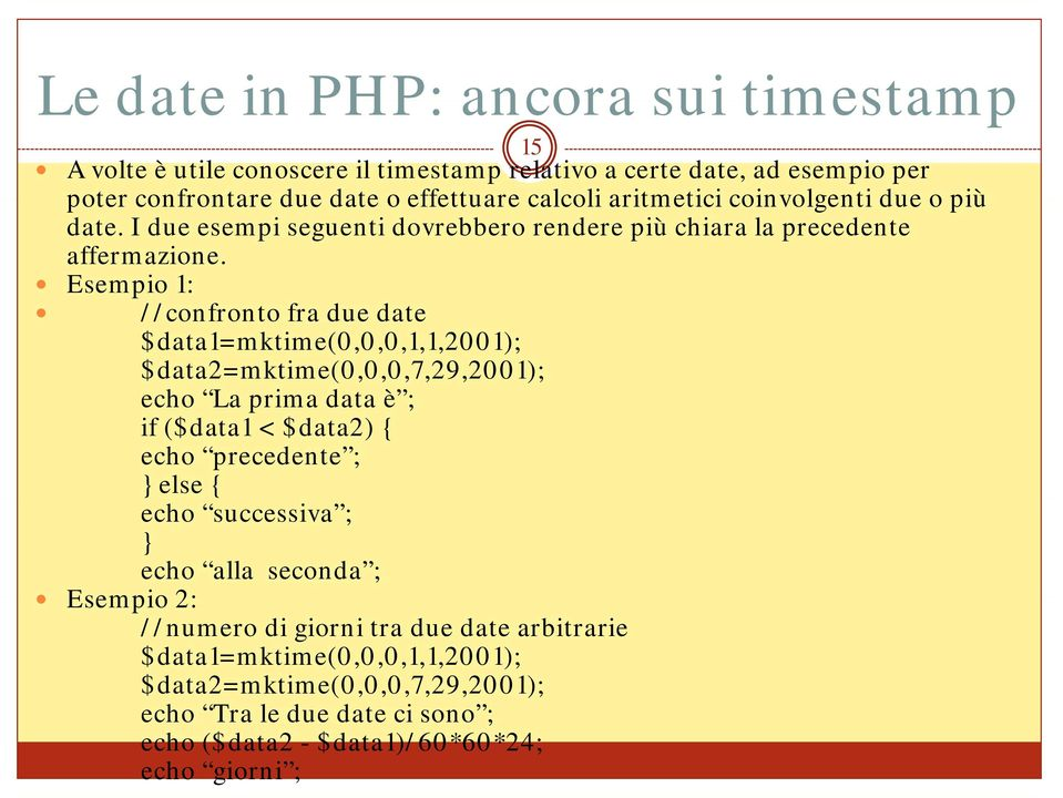Esempio 1: //confronto fra due date $data1=mktime(0,0,0,1,1,2001); $data2=mktime(0,0,0,7,29,2001); echo La prima data è ; if ($data1 < $data2) { echo precedente ; } else {