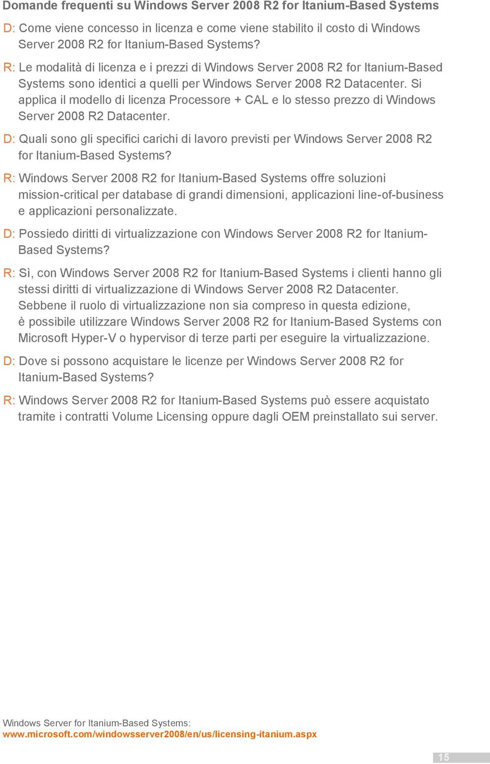 Si applica il modello di licenza Processore + CAL e lo stesso prezzo di Windows Server 2008 R2 Datacenter.