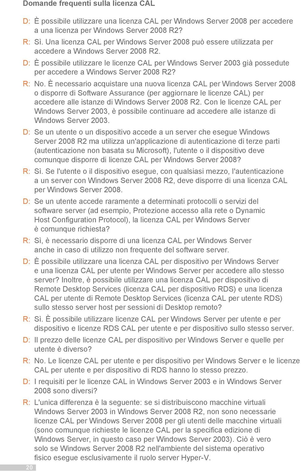 D: È possibile utilizzare le licenze CAL per Windows Server 2003 già possedute per accedere a Windows Server 2008 R2? R: No.