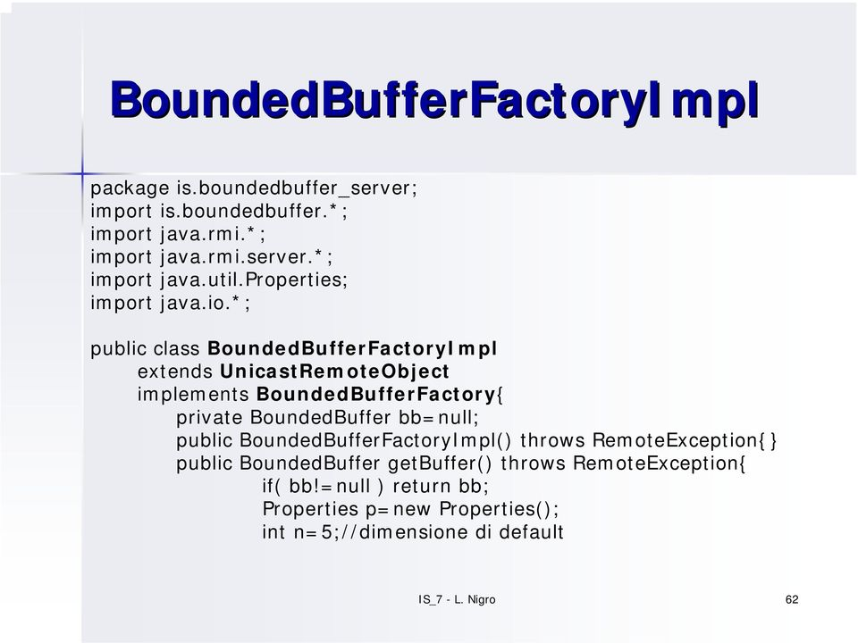 *; public class BoundedBufferFactoryImpl extends UnicastRemoteObject implements BoundedBufferFactory{ private BoundedBuffer bb=null;