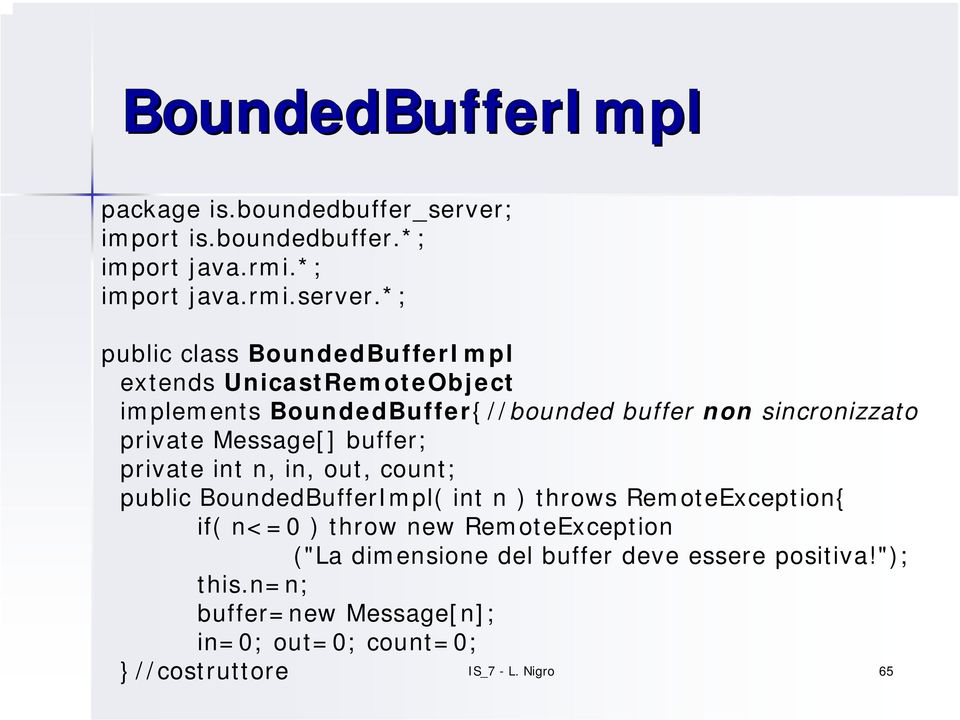 *; public class BoundedBufferImpl extends UnicastRemoteObject implements BoundedBuffer{//bounded buffer non sincronizzato private