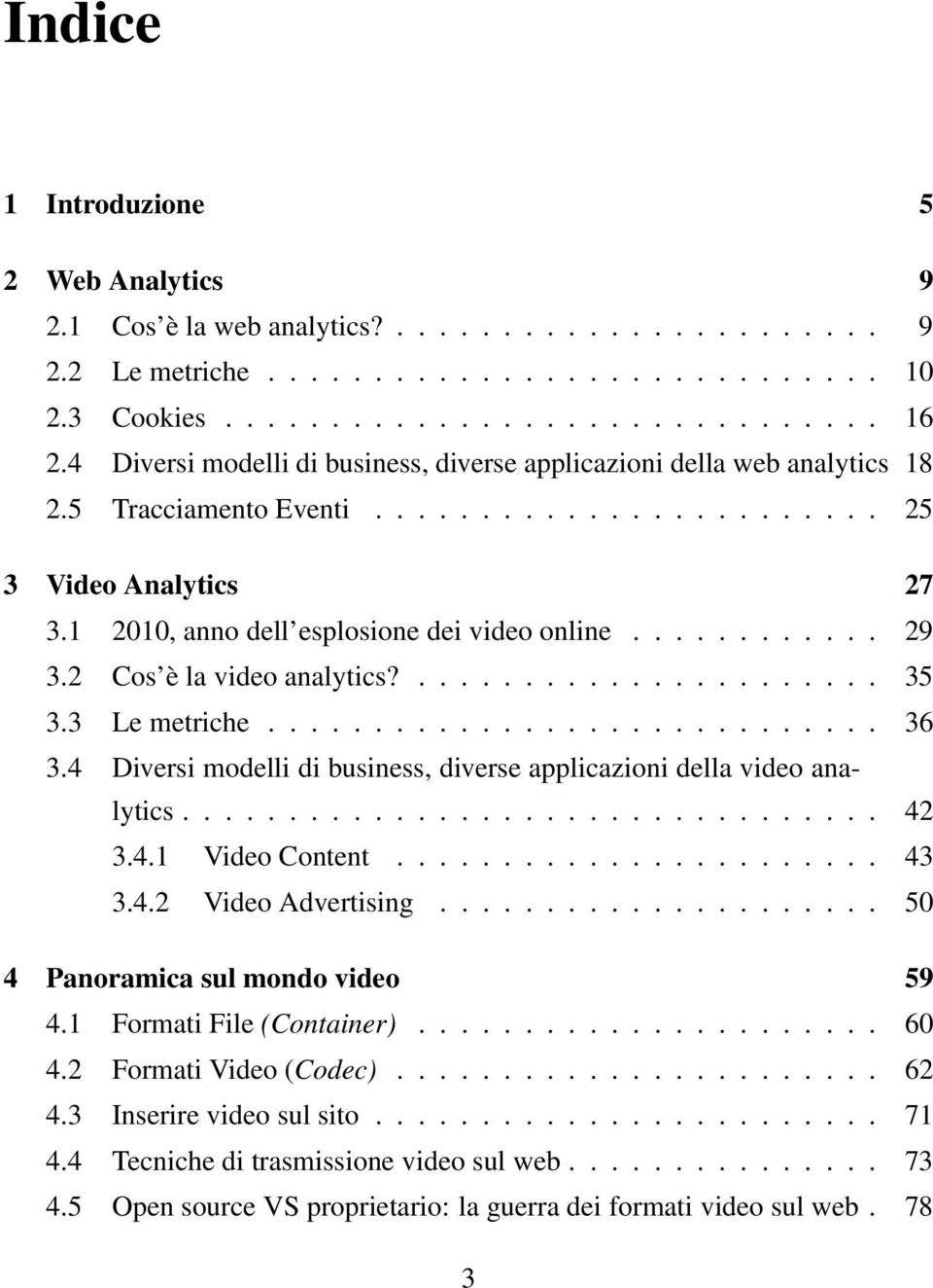........... 29 3.2 Cos è la video analytics?...................... 35 3.3 Le metriche............................. 36 3.4 Diversi modelli di business, diverse applicazioni della video analytics................................. 42 3.