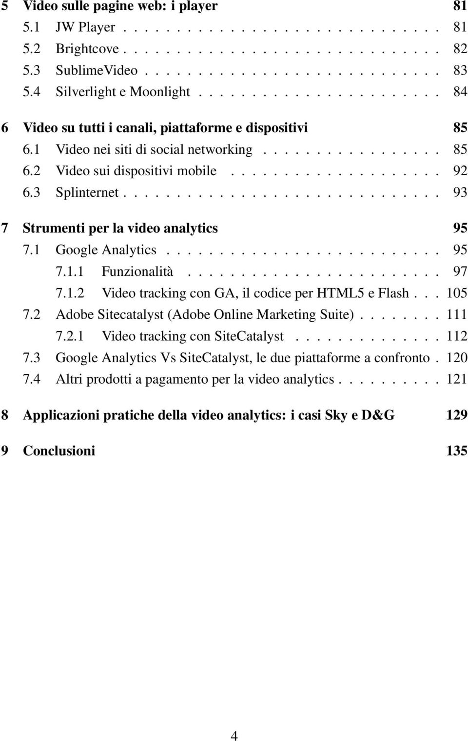 ................... 92 6.3 Splinternet.............................. 93 7 Strumenti per la video analytics 95 7.1 Google Analytics.......................... 95 7.1.1 Funzionalità........................ 97 7.
