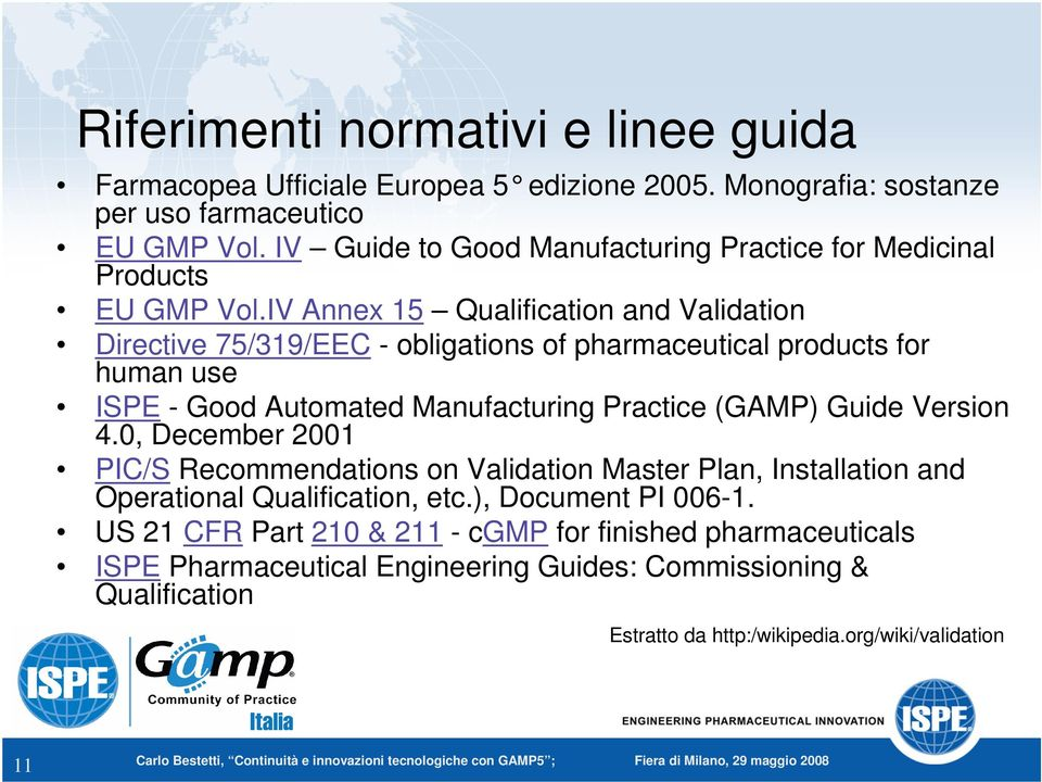 IV Annex 15 Qualification and Validation Directive 75/319/EEC - obligations of pharmaceutical products for human use ISPE - Good Automated Manufacturing Practice (GAMP) Guide