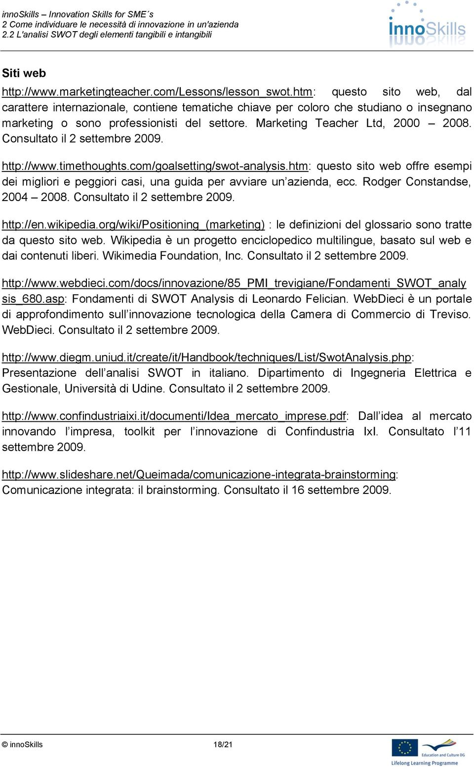 Consultato il 2 settembre 2009. http://www.timethoughts.com/goalsetting/swot-analysis.htm: questo sito web offre esempi dei migliori e peggiori casi, una guida per avviare un azienda, ecc.