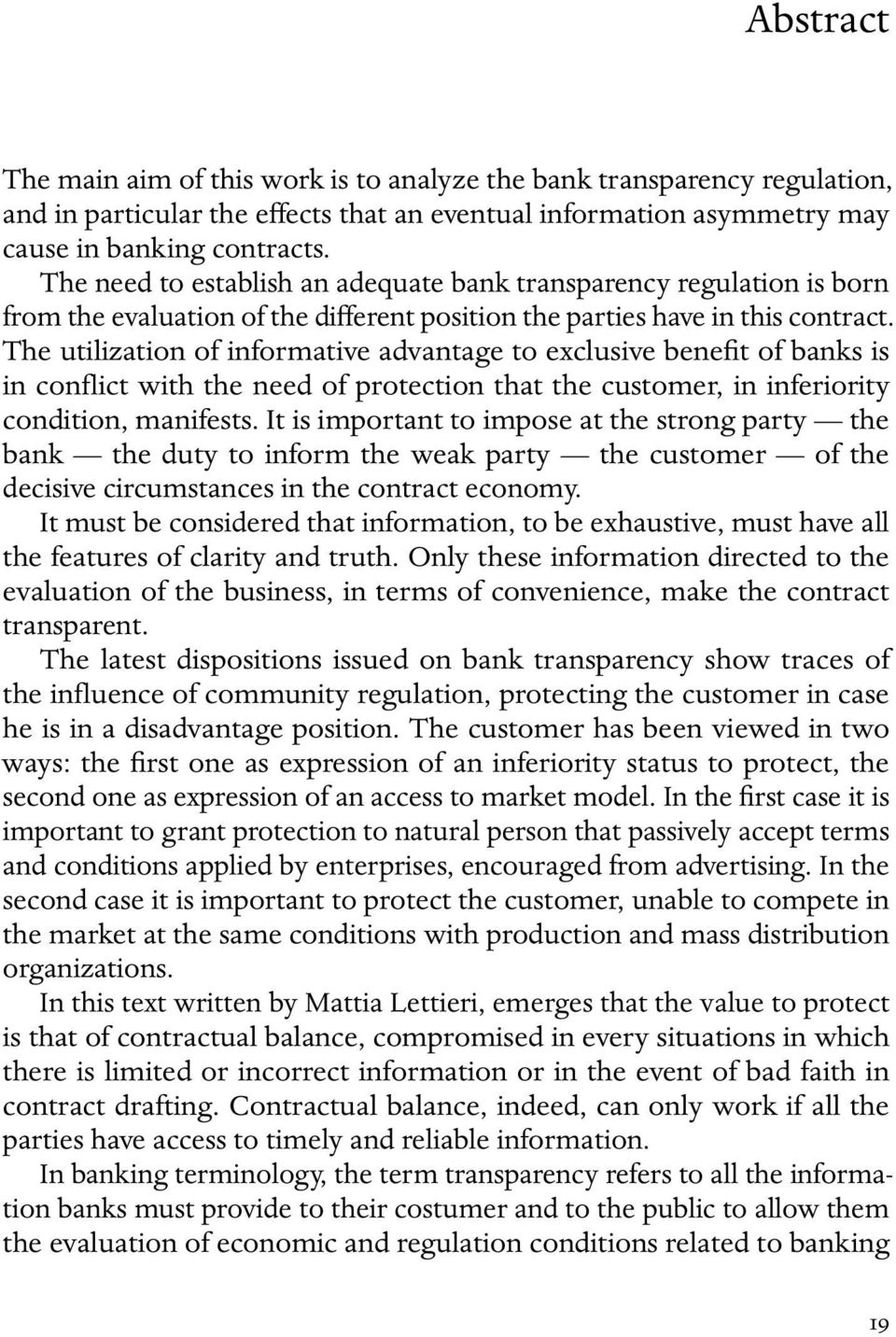 The utilization of informative advantage to exclusive benefit of banks is in conflict with the need of protection that the customer, in inferiority condition, manifests.