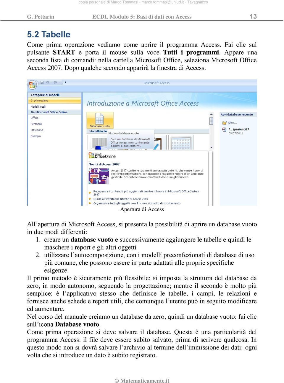 Apertura di Access All apertura di Microsoft Access, si presenta la possibilità di aprire un database vuoto in due modi differenti: 1.