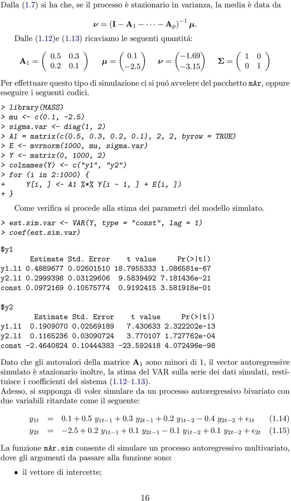 5) > sigma.var <- diag(1, 2) > A1 = matrix(c(0.5, 0.3, 0.2, 0.1), 2, 2, byrow = TRUE) > E <- mvrnorm(1000, mu, sigma.