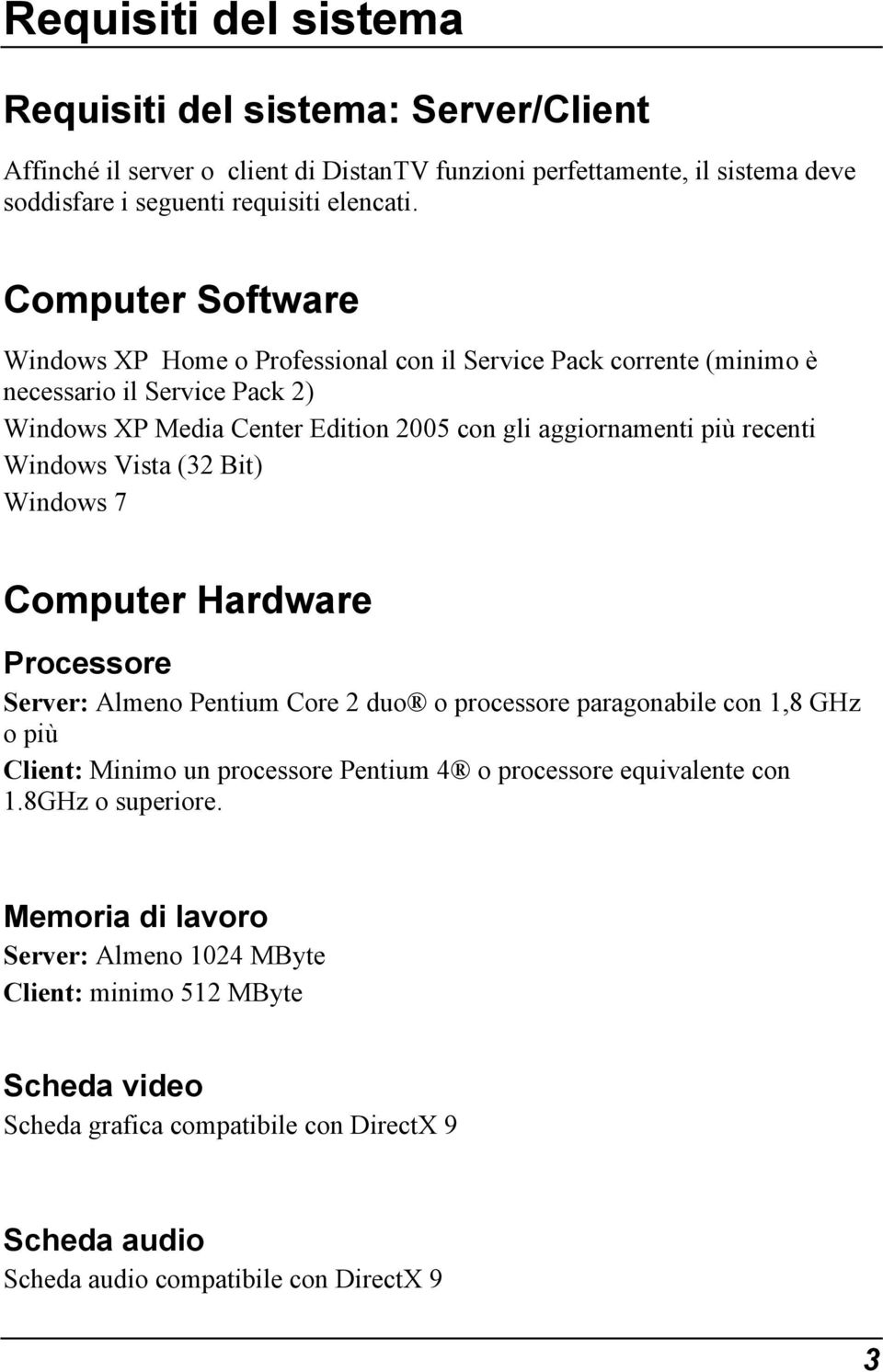 Windows Vista (32 Bit) Windows 7 Computer Hardware Processore Server: Almeno Pentium Core 2 duo o processore paragonabile con 1,8 GHz o più Client: Minimo un processore Pentium 4 o processore