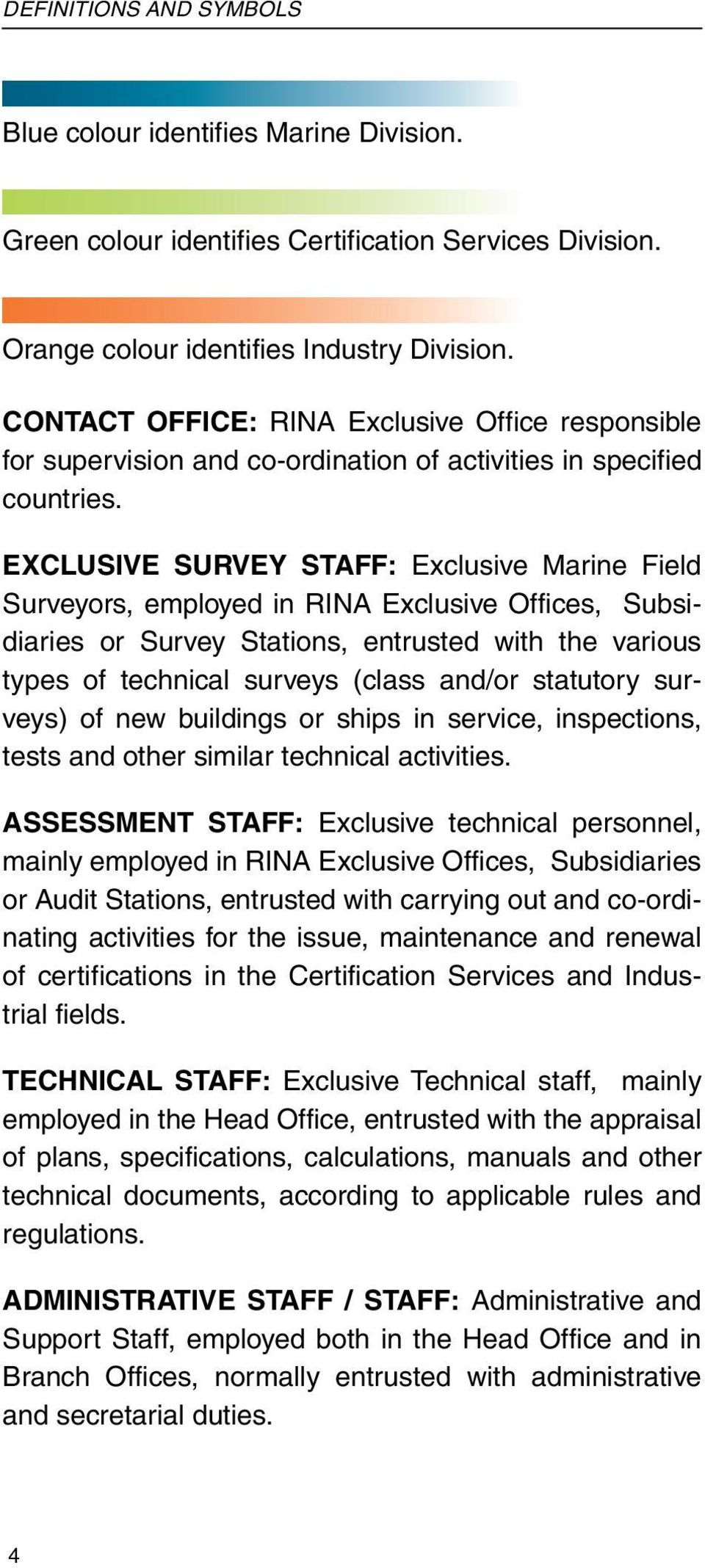 EXCLUSIVE SURVEY STAFF: Exclusive Marine Field Surveyors, employed in RINA Exclusive Offices, Subsidiaries or Survey Stations, entrusted with the various types of technical surveys (class and/or
