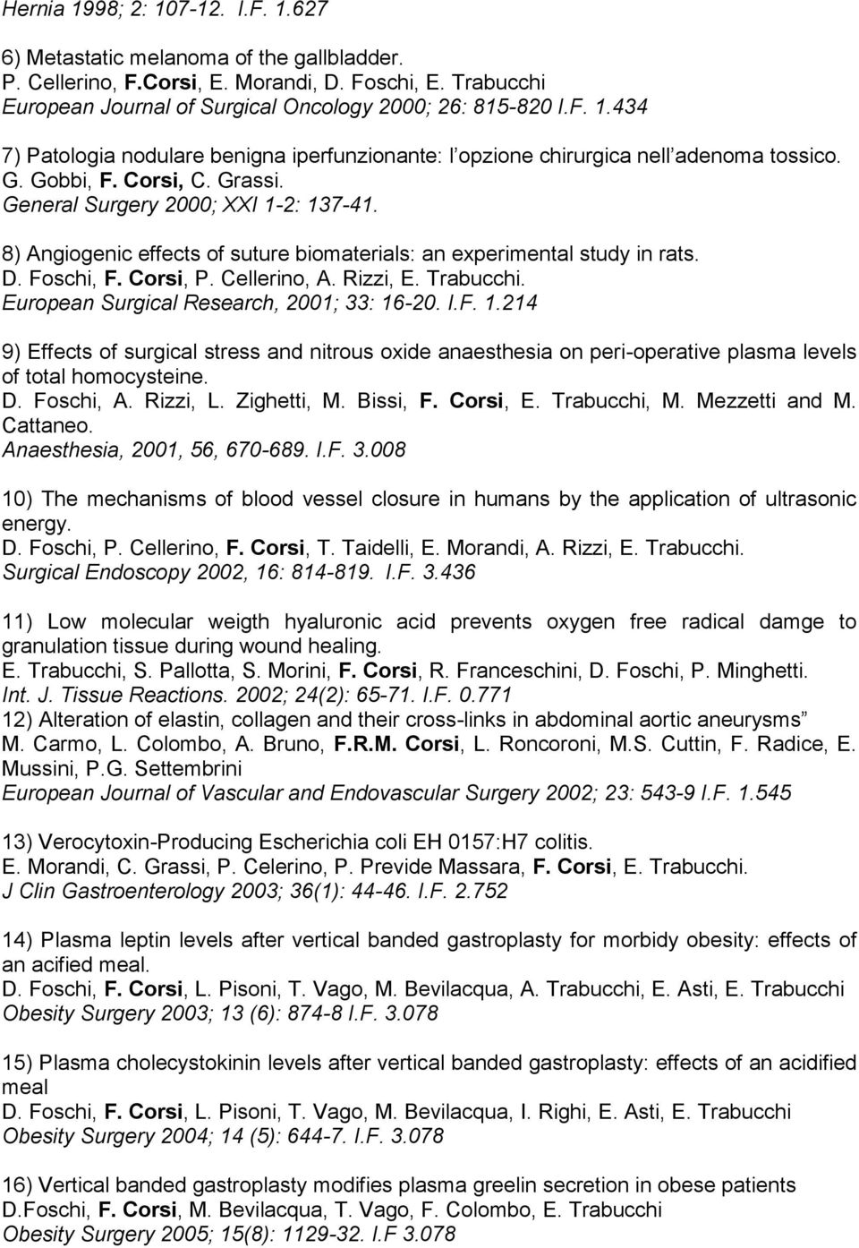 European Surgical Research, 2001; 33: 16-20. I.F. 1.214 9) Effects of surgical stress and nitrous oxide anaesthesia on peri-operative plasma levels of total homocysteine. D. Foschi, A. Rizzi, L.