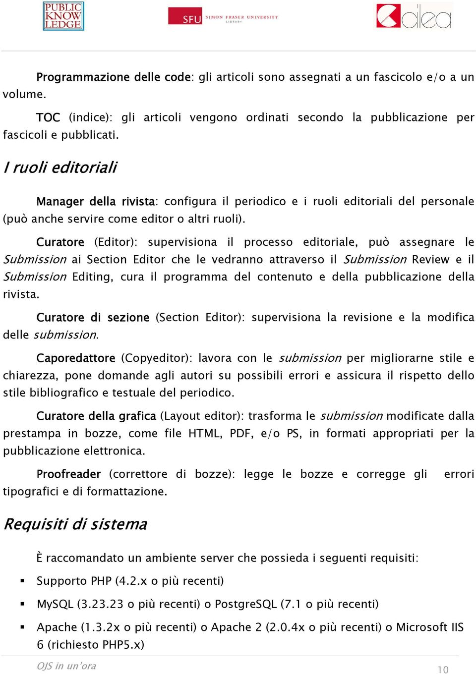 Curatore (Editor): supervisiona il processo editoriale, può assegnare le Submission ai Section Editor che le vedranno attraverso il Submission Review e il Submission Editing, cura il programma del