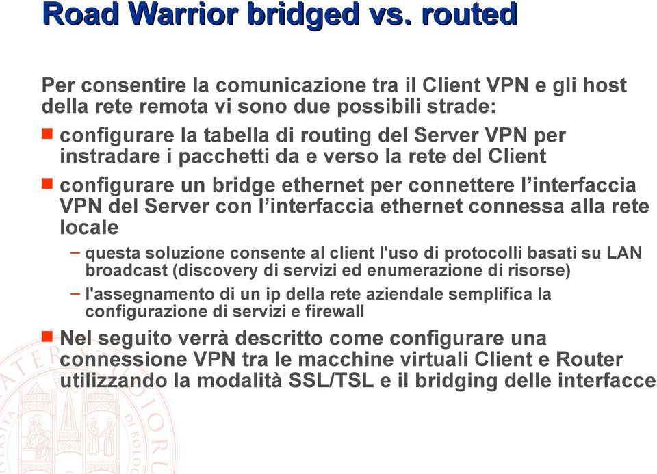 da e verso la rete del Client configurare un bridge ethernet per connettere l interfaccia VPN del Server con l interfaccia ethernet connessa alla rete locale questa soluzione consente al