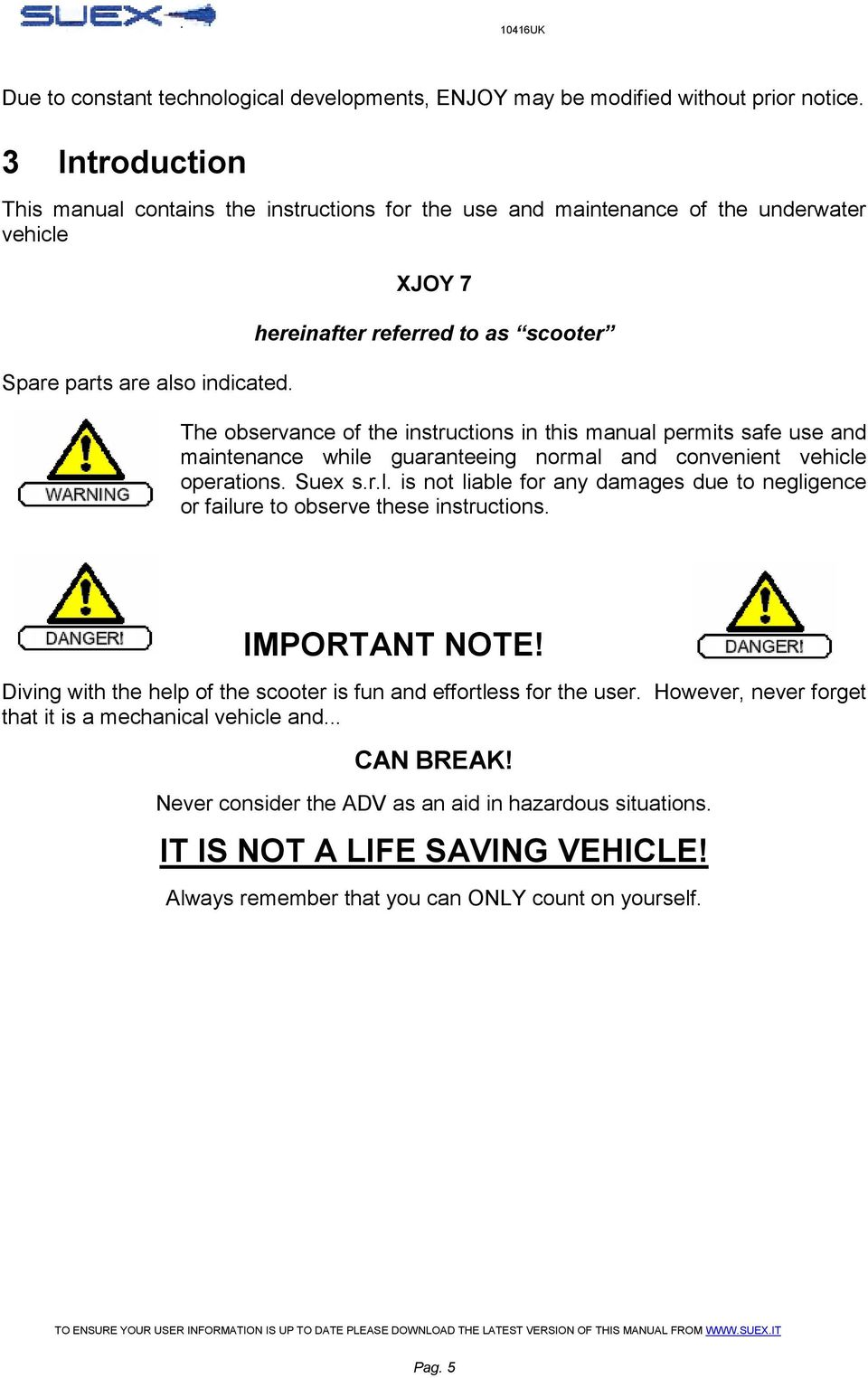 XJOY 7 hereinafter referred to as scooter The observance of the instructions in this manual permits safe use and maintenance while guaranteeing normal and convenient vehicle operations. Suex s.r.l. is not liable for any damages due to negligence or failure to observe these instructions.