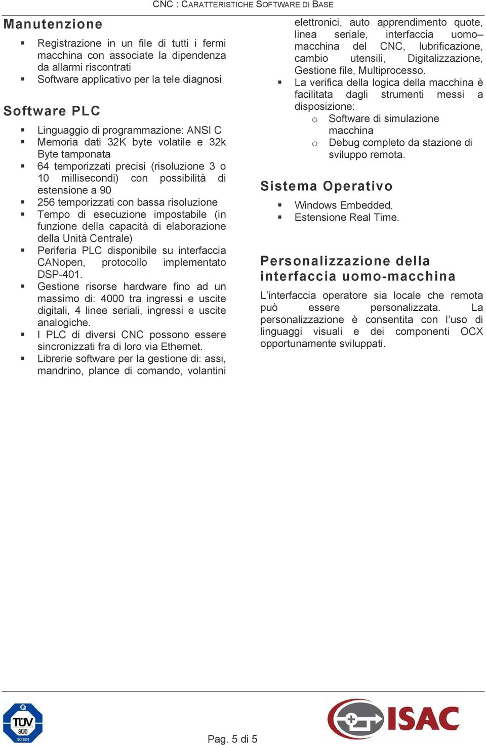 esecuzione impostabile (in funzione della capacità di elaborazione della Unità Centrale) Periferia PLC disponibile su interfaccia CANopen, protocollo implementato DSP-401.