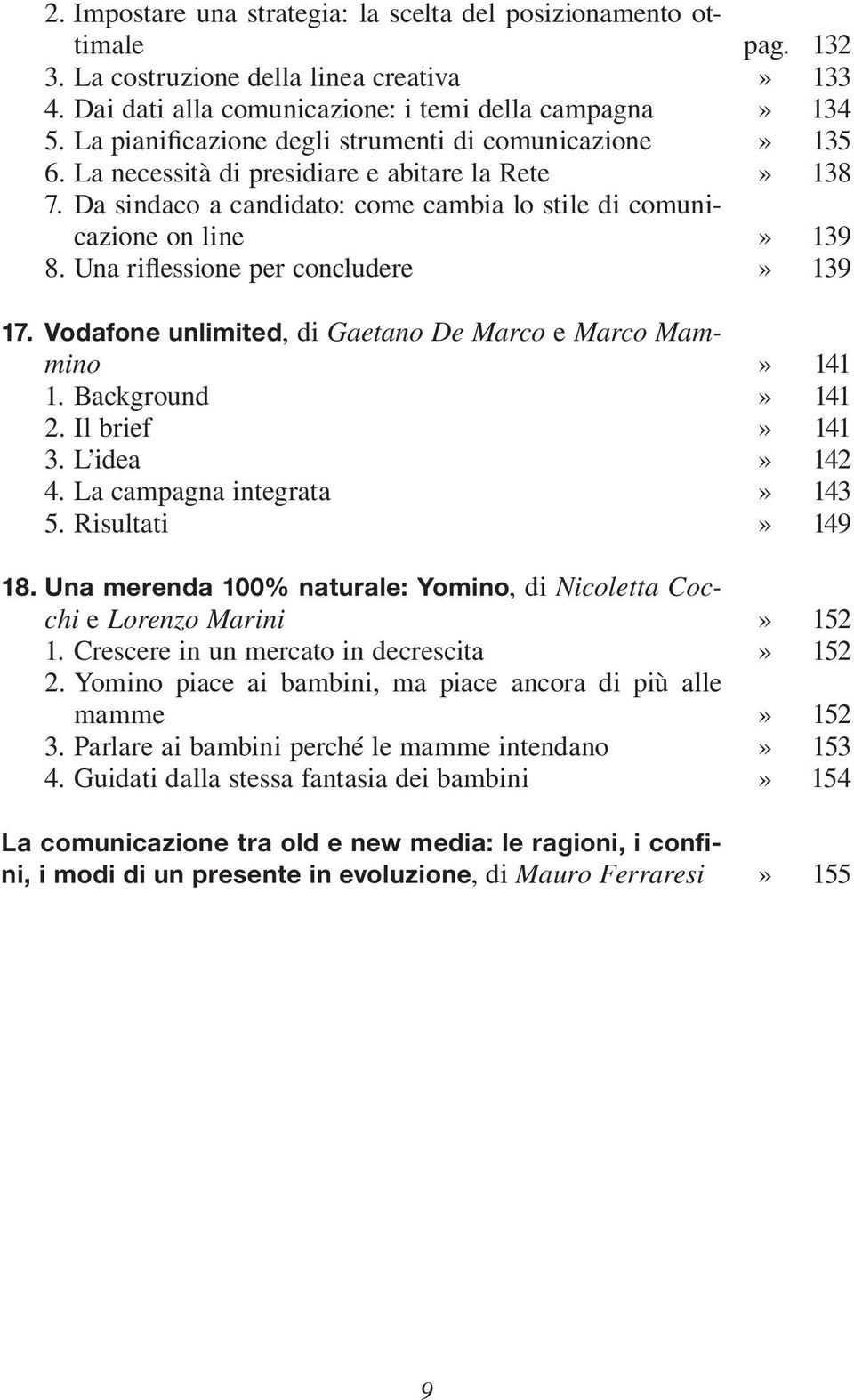 Una riflessione per concludere 17. Vodafone unlimited, di Gaetano De Marco e Marco Mammino 1. Background 2. Il brief 3. L idea 4. La campagna integrata 5. Risultati 18.