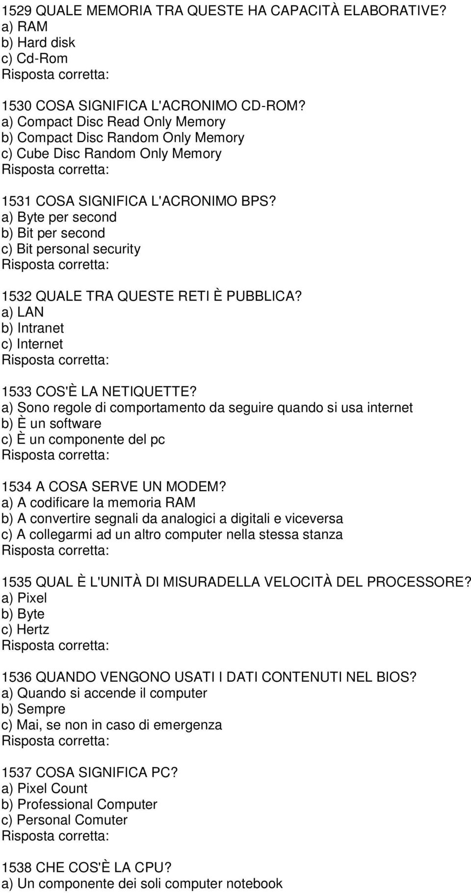 a) Byte per second b) Bit per second c) Bit personal security 1532 QUALE TRA QUESTE RETI È PUBBLICA? a) LAN b) Intranet c) Internet 1533 COS'È LA NETIQUETTE?