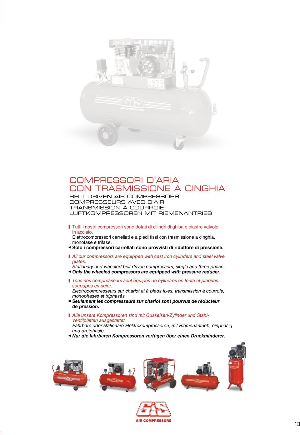 Solo i compressori carrellati sono provvisti di riduttore di pressione. All our compressors are equipped with cast iron cylinders and steel valve plates.