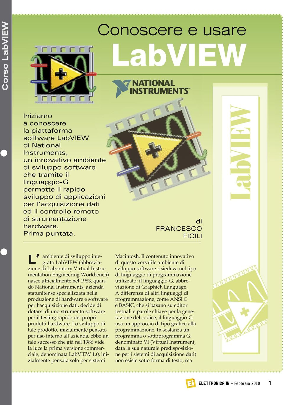 di FRANCESCO FICILI L ambiente di sviluppo integrato LabVIEW (abbreviazione di Laboratory Virtual Instrumentation Engineering Workbench) nasce ufficialmente nel 1983, quando National Instruments,