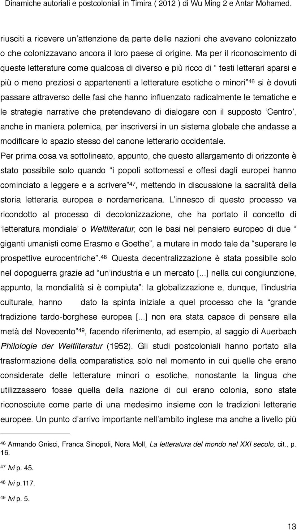 passare attraverso delle fasi che hanno influenzato radicalmente le tematiche e le strategie narrative che pretendevano di dialogare con il supposto Centro, anche in maniera polemica, per inscriversi