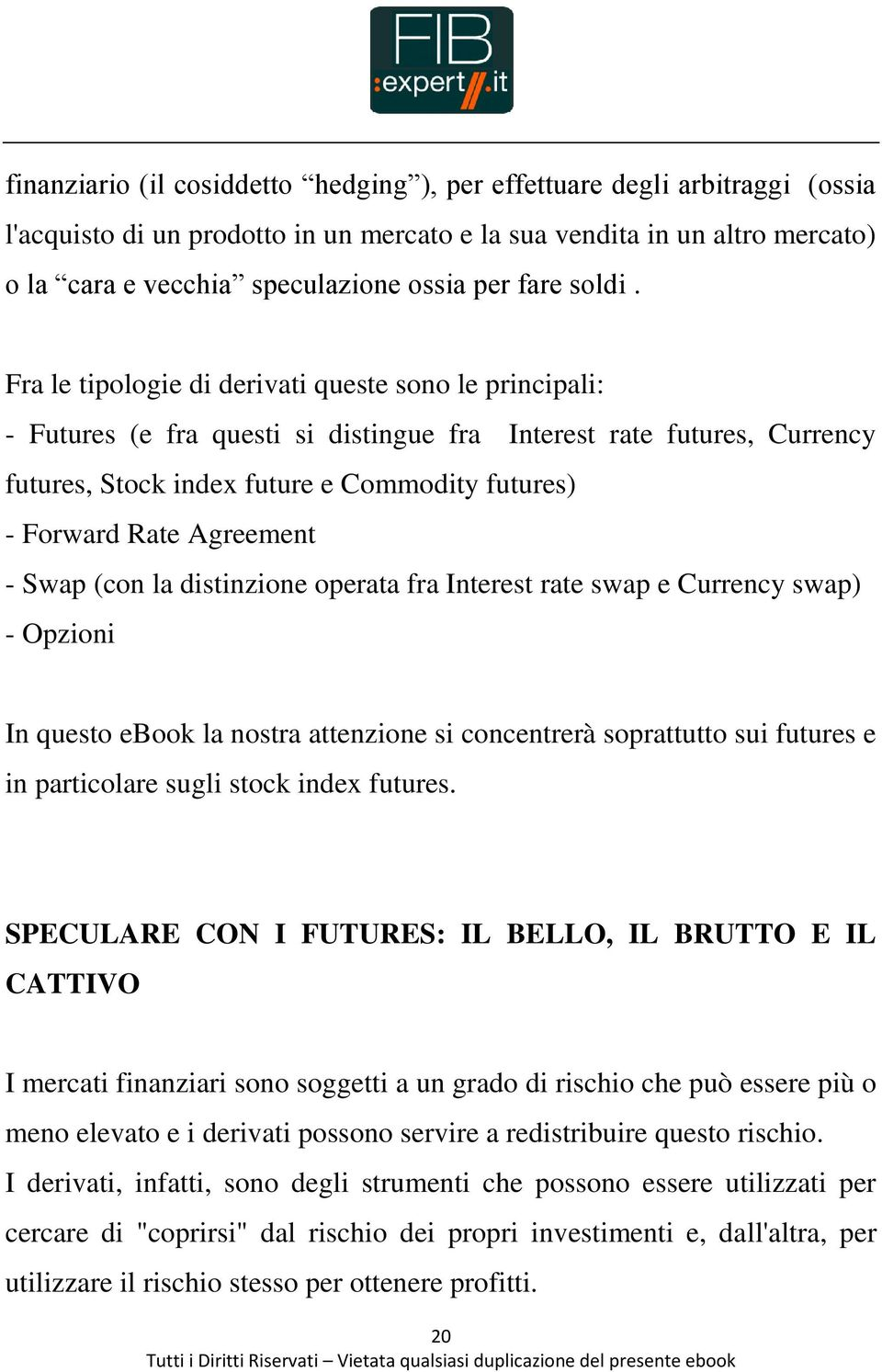 Fra le tipologie di derivati queste sono le principali: - Futures (e fra questi si distingue fra Interest rate futures, Currency futures, Stock index future e Commodity futures) - Forward Rate