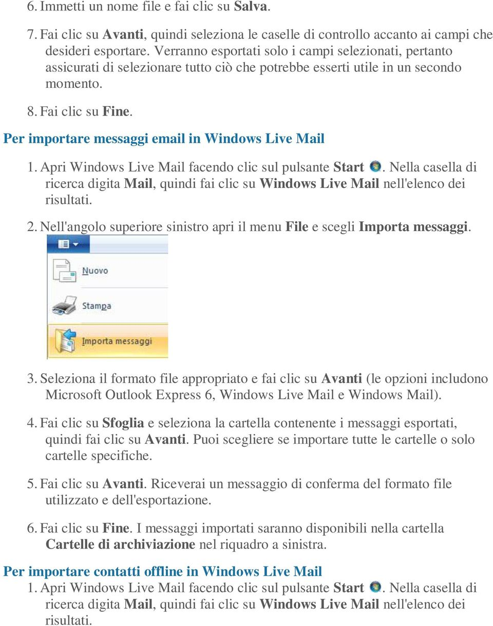 Per importare messaggi email in Windows Live Mail 1. Apri Windows Live Mail facendo clic sul pulsante Start.