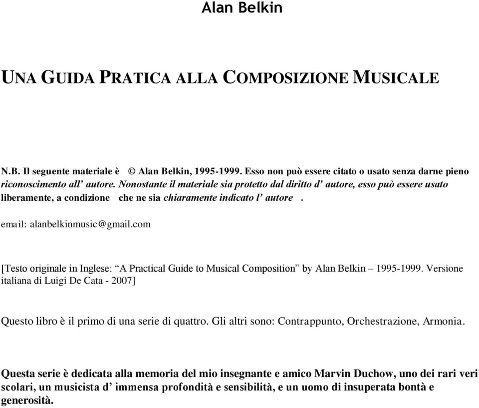 com [Testo originale in Inglese: A Practical Guide to Musical Composition by Alan Belkin 1995-1999. Versione italiana di Luigi De Cata - 2007] Questo libro è il primo di una serie di quattro.