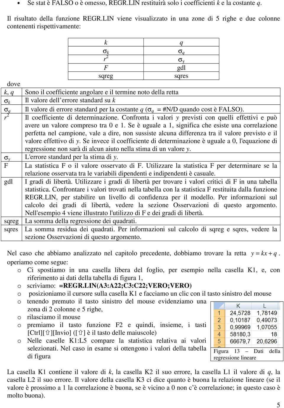 dell errore standard su k σ q Il valore di errore standard per la costante q (σ q = #N/D quando cost è FALSO). r 2 Il coefficiente di determinazione.