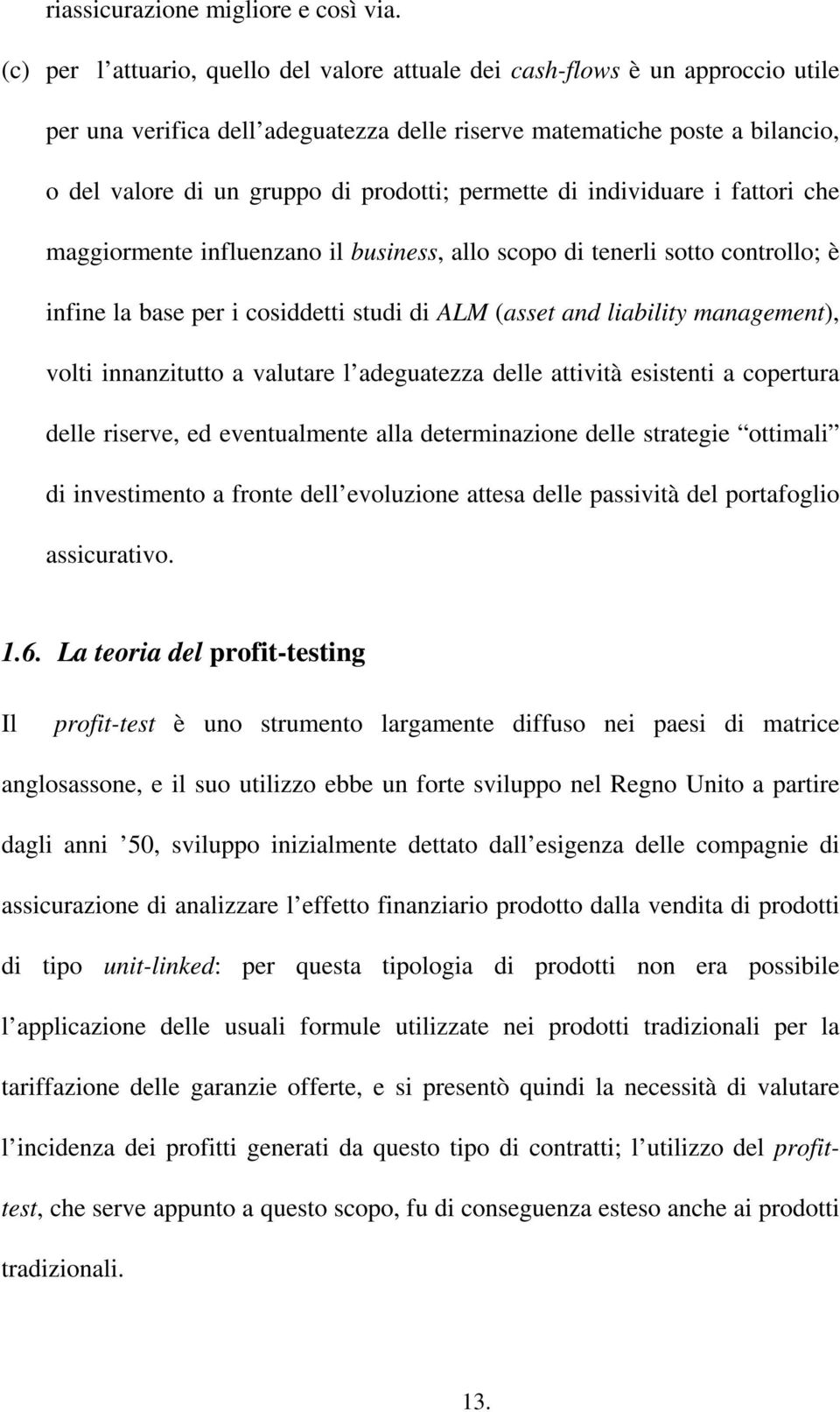 permette di individuare i fattori che maggiormente influenzano il business, allo scopo di tenerli sotto controllo; è infine la base per i cosiddetti studi di ALM (asset and liability management),