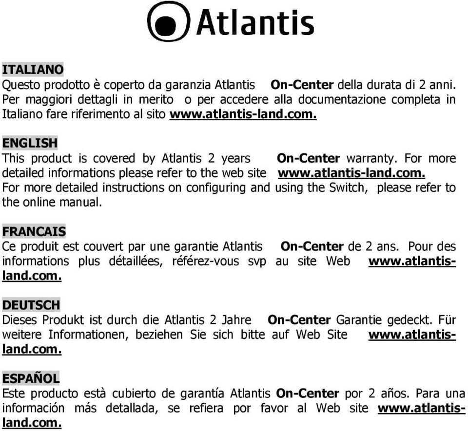 For more detailed informations please refer to the web site www.atlantis-land.com. For more detailed instructions on configuring and using the Switch, please refer to the online manual.