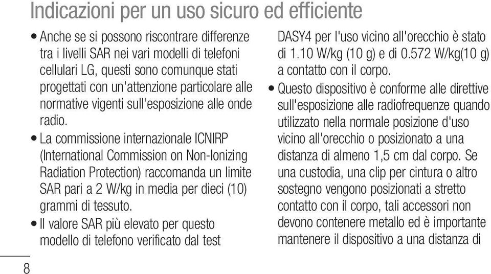 La commissione internazionale ICNIRP (International Commission on Non-Ionizing Radiation Protection) raccomanda un limite SAR pari a 2 W/kg in media per dieci (10) grammi di tessuto.