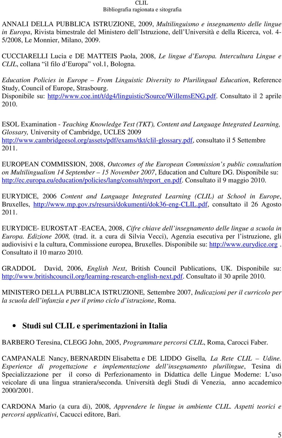 glossary for clil As mentioned, clil is a relatively new movement and unless you're doing clil in english (teaching a subject in english for a bunch of international students, for example), you're not gonna have much luck finding anything.