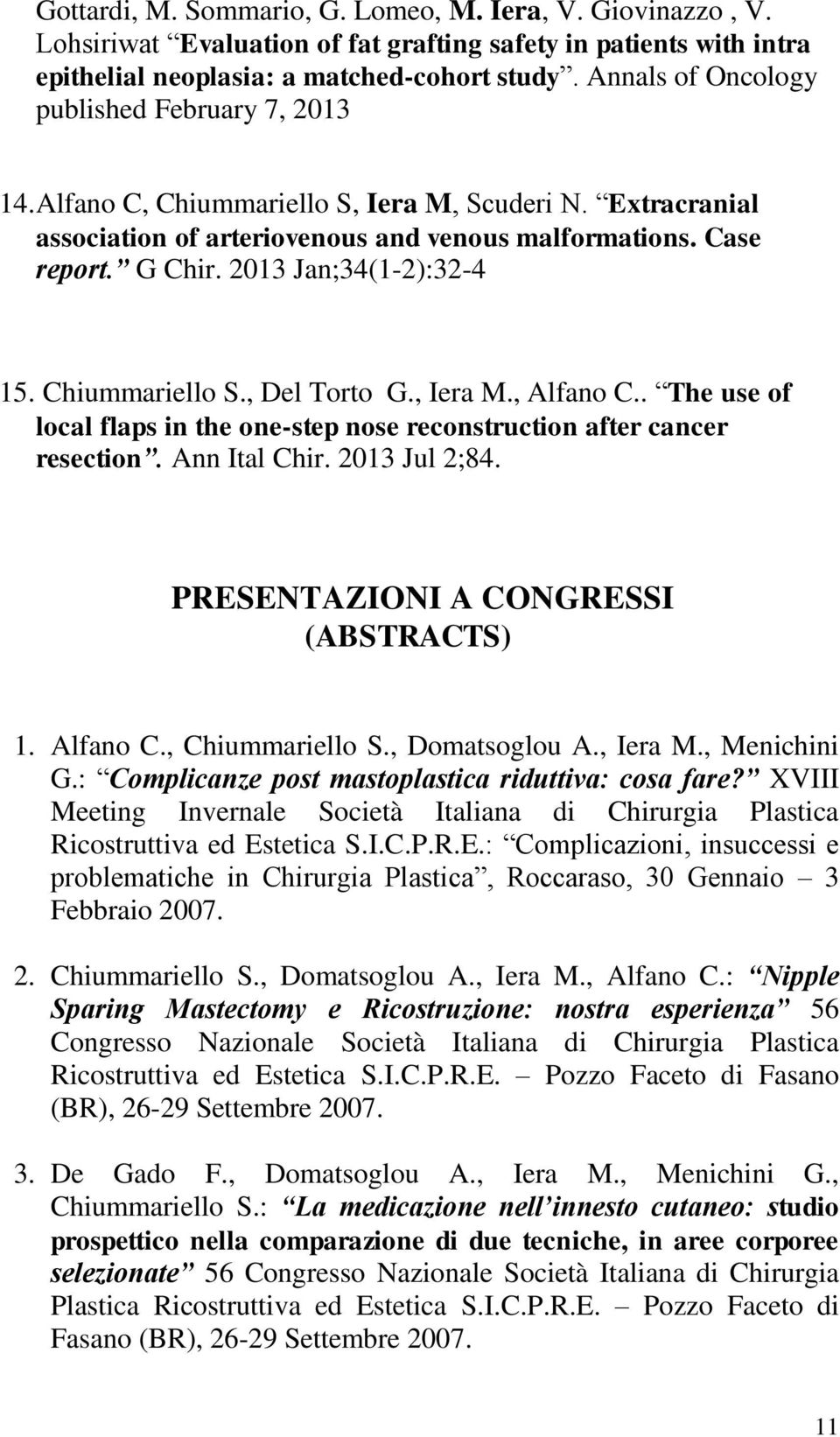 2013 Jan;34(1-2):32-4 15. Chiummariello S., Del Torto G., Iera M., Alfano C.. The use of local flaps in the one-step nose reconstruction after cancer resection. Ann Ital Chir. 2013 Jul 2;84.