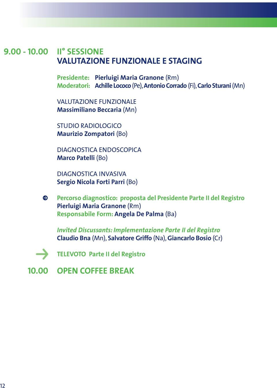 VALUTAZIONE FUNZIONALE Massimiliano Beccaria (Mn) STUDIO RADIOLOGICO Maurizio Zompatori (Bo) DIAGNOSTICA ENDOSCOPICA Marco Patelli (Bo) DIAGNOSTICA INVASIVA Sergio