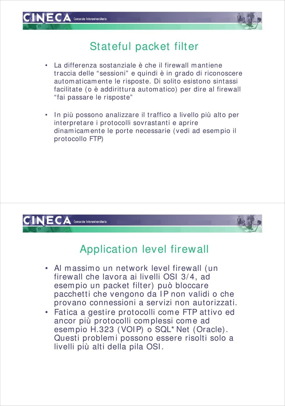 sovrastanti e aprire dinamicamente le porte necessarie (vedi ad esempio il protocollo FTP) Application level firewall Al massimo un network level firewall (un firewall che lavora ai livelli OSI 3/4,
