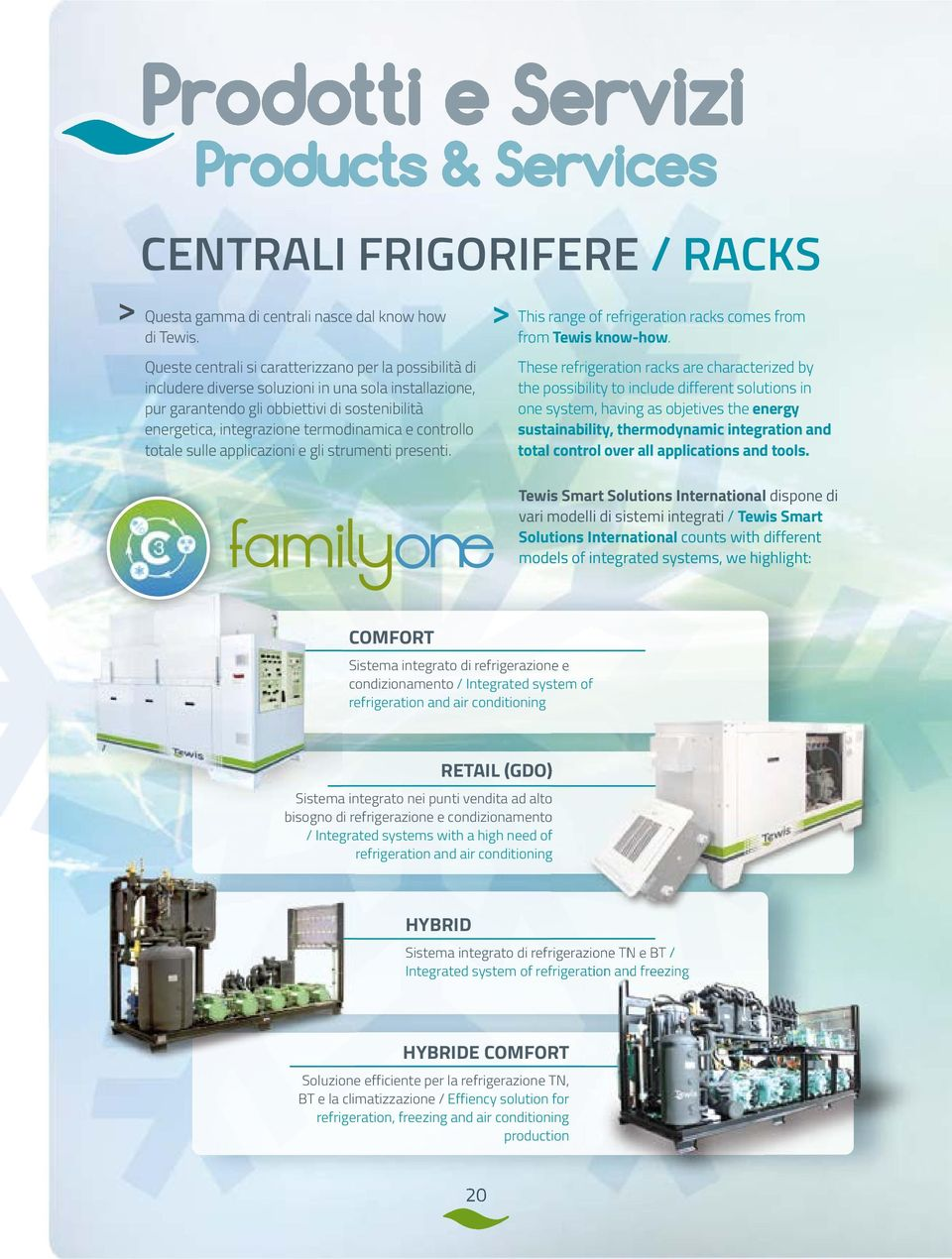 controllo totale sulle applicazioni e gli strumenti presenti. This range of refrigeration racks comes from from Tewis know-how.