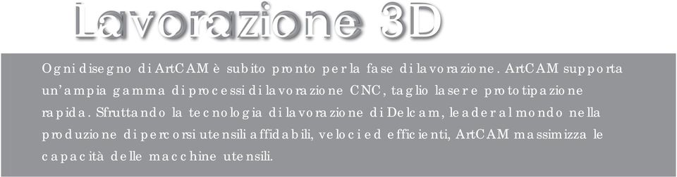 Strategie 3D comprendono: sgrossatura, finitura raster e offset, incisioni laser 3D. Possibilità di editare percorsi tridimensionali all interno di bordi selezionati.