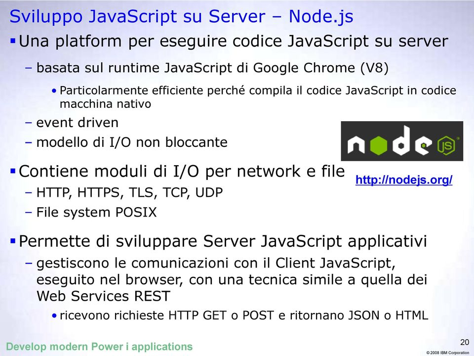 JavaScript in codice macchina nativo event driven modello di I/O non bloccante Contiene moduli di I/O per network e file HTTP, HTTPS, TLS, TCP, UDP File system POSIX
