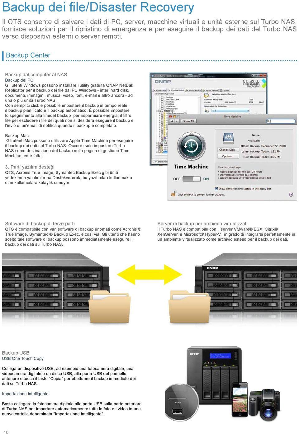 Backup Center Backup dal computer al NAS Backup del PC: Gli utenti Windows possono installare l'utility gratuita QNAP NetBak Replicator per il backup dei file dal PC Windows - interi hard disk,