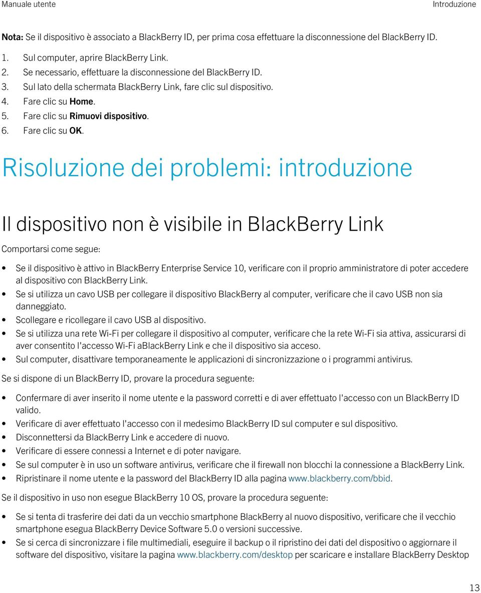 Risoluzione dei problemi: introduzione Il dispositivo non è visibile in BlackBerry Link Comportarsi come segue: Se il dispositivo è attivo in BlackBerry Enterprise Service 10, verificare con il