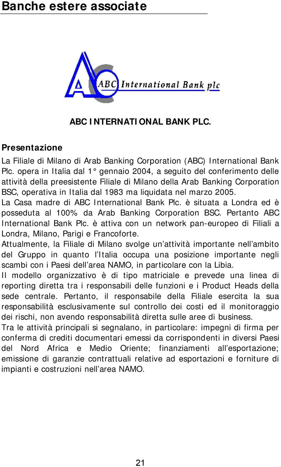 marzo 2005. La Casa madre di ABC International Bank Plc. è situata a Londra ed è posseduta al 100% da Arab Banking Corporation BSC. Pertanto ABC International Bank Plc.