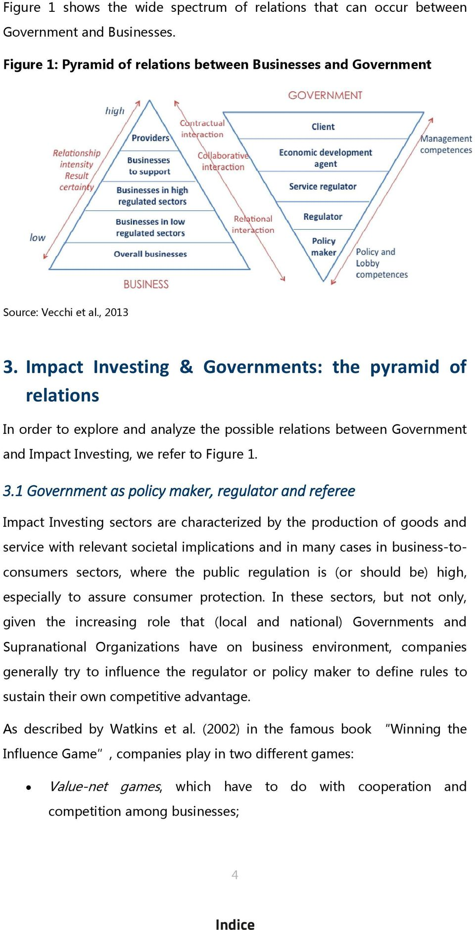 1 Government as policy maker, regulator and referee Impact Investing sectors are characterized by the production of goods and service with relevant societal implications and in many cases in