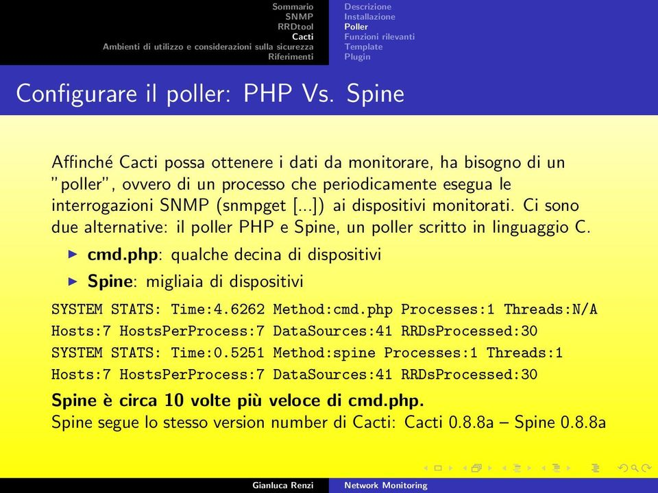 Ci sono due alternative: il poller PHP e Spine, un poller scritto in linguaggio C. cmd.php: qualche decina di dispositivi Spine: migliaia di dispositivi SYSTEM STATS: Time:4.6262 Method:cmd.