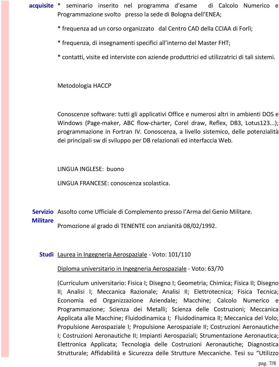Metodologia HACCP Conoscenze software: tutti gli applicativi Office e numerosi altri in ambienti DOS e Windows (Page maker, ABC flow charter, Corel draw, Reflex, DB3, Lotus123.