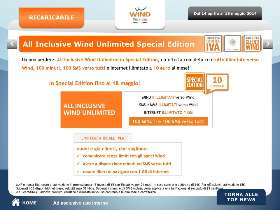 10 ALL INCLUSIVE WIND UNLIMITED MINUTI ILLIMITATI verso Wind SMS e MMS ILLIMITATI verso Wind INTERNET ILLIMITATO 1 GB 100 MINUTI e 100 SMS verso tutti L OFFERTA IDEALE PER nuovi e già clienti, che
