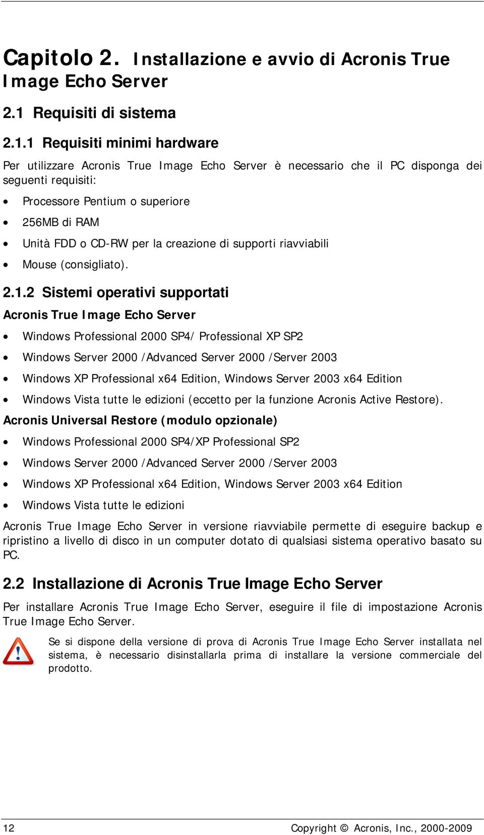 1 Requisiti minimi hardware Per utilizzare Acronis True Image Echo Server è necessario che il PC disponga dei seguenti requisiti: Processore Pentium o superiore 256MB di RAM Unità FDD o CD-RW per la