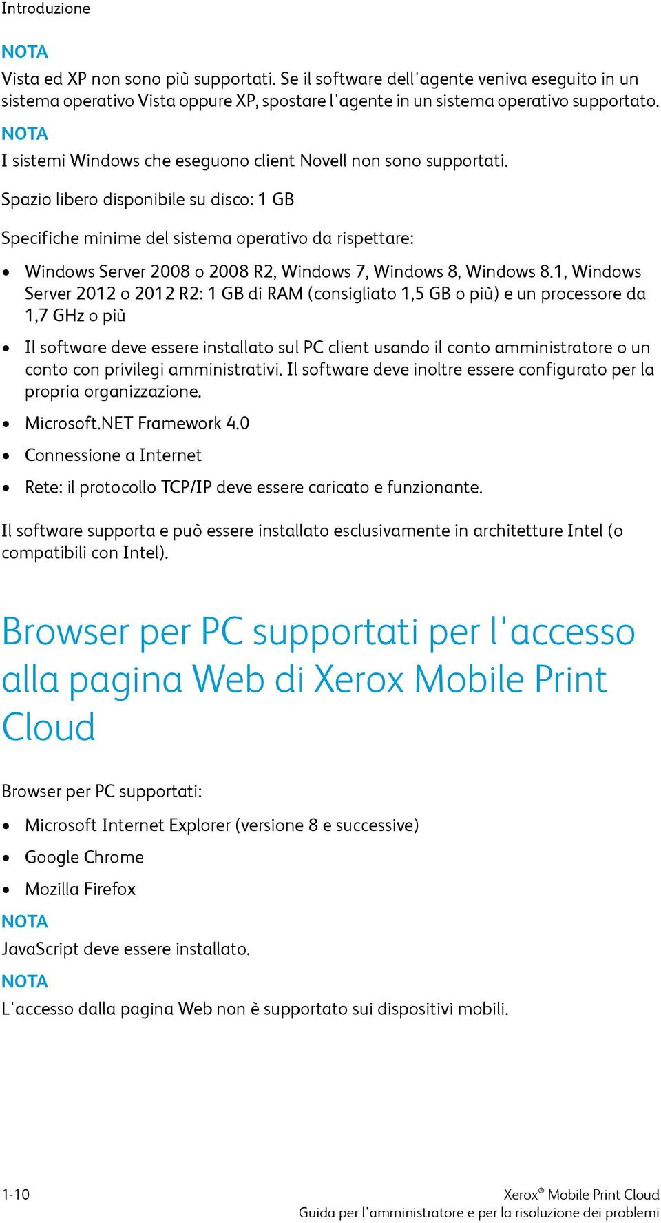 Spazio libero disponibile su disco: 1 GB Specifiche minime del sistema operativo da rispettare: Windows Server 2008 o 2008 R2, Windows 7, Windows 8, Windows 8.