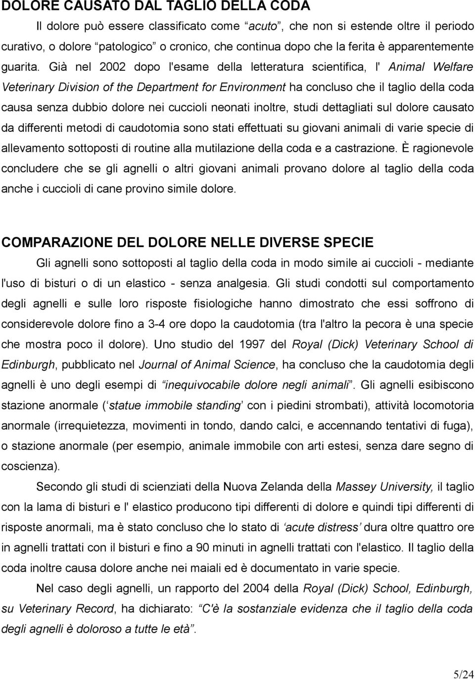 Già nel 2002 dopo l'esame della letteratura scientifica, l' Animal Welfare Veterinary Division of the Department for Environment ha concluso che il taglio della coda causa senza dubbio dolore nei