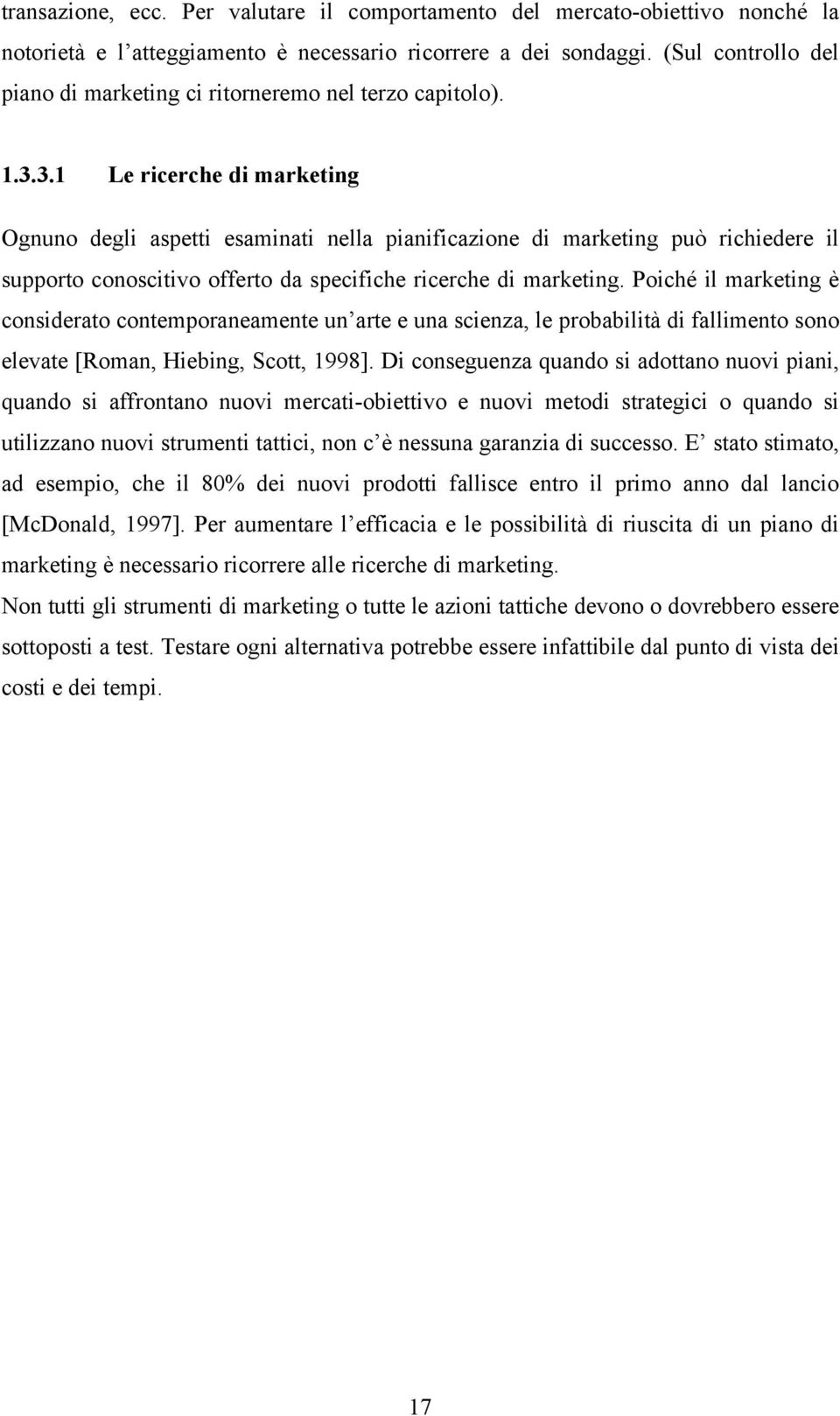 3.1 Le ricerche di marketing Ognuno degli aspetti esaminati nella pianificazione di marketing può richiedere il supporto conoscitivo offerto da specifiche ricerche di marketing.