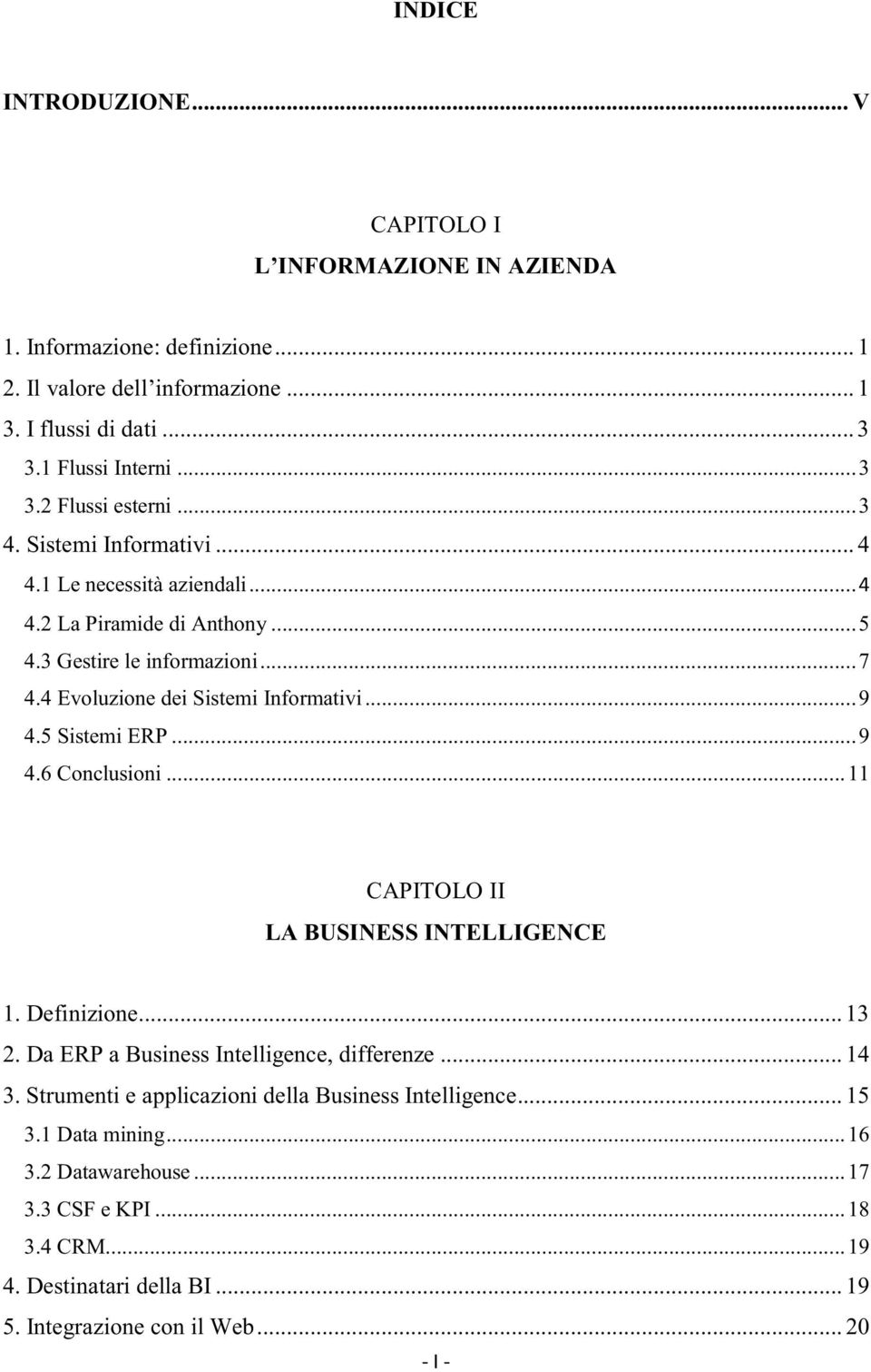 5 Sistemi ERP... 9 4.6 Conclusioni... 11 CAPITOLO II LA BUSINESS INTELLIGENCE 1. Definizione... 13 2. Da ERP a Business Intelligence, differenze... 14 3.